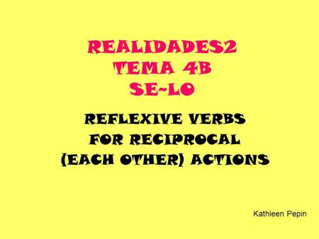 REALIDADES2 TEMA 4B SE~LO REFLEXIVE VERBS FOR RECIPROCAL (EACH OTHER) ACTIONS Kathleen Pepin.