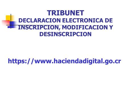 TRIBUNET DECLARACION ELECTRONICA DE INSCRIPCION, MODIFICACION Y DESINSCRIPCION https://www.haciendadigital.go.cr.