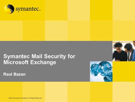 2002 Symantec Corporation, All Rights Reserved Symantec Mail Security for Microsoft Exchange Raul Bazan.