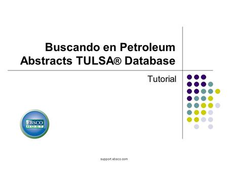 Support.ebsco.com Buscando en Petroleum Abstracts TULSA ® Database Tutorial.