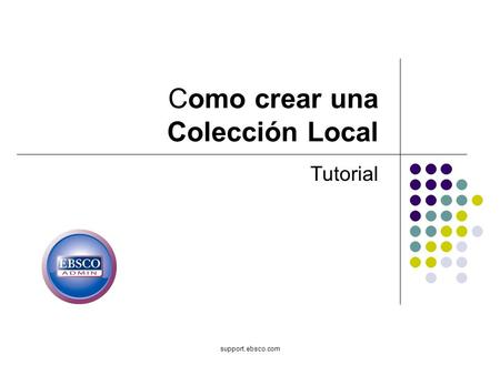 Support.ebsco.com Como crear una Colección Local Tutorial.