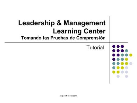 Support.ebsco.com Leadership & Management Learning Center Tomando las Pruebas de Comprensión Tutorial.