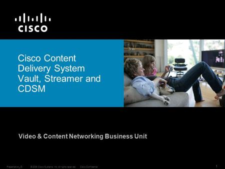 © 2006 Cisco Systems, Inc. All rights reserved.Cisco ConfidentialPresentation_ID 1 Cisco Content Delivery System Vault, Streamer and CDSM Video & Content.