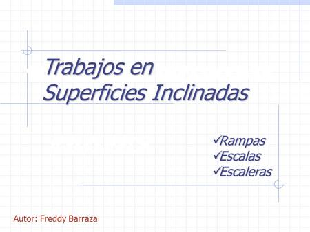 SUPERFICIES INCLINADAS RAMPAS Trabajos en Superficies Inclinadas Rampas Rampas Escalas Escalas Escaleras Escaleras Autor: Freddy Barraza.