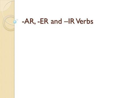 -AR, -ER and –IR Verbs. Review Verb Infinitive Conjugate Subject Conjugations Subject pronouns a part of speech indicating action an unchanged verb. In.