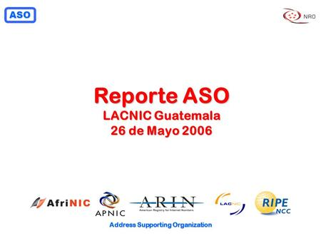 ASO Address Supporting Organization Reporte ASO LACNIC Guatemala 26 de Mayo 2006.