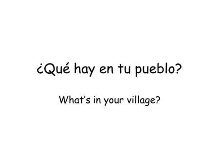 ¿Qué hay en tu pueblo? What's in your village?.