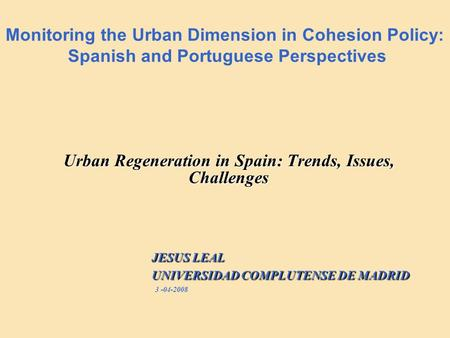 Monitoring the Urban Dimension in Cohesion Policy: Spanish and Portuguese Perspectives Urban Regeneration in Spain: Trends, Issues, Challenges JESUS LEAL.
