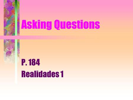 Asking Questions P. 184 Realidades 1 Asking Questions You use interrogative words (who, what, where, and so on) to ask questions.