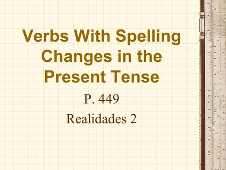 Verbs With Spelling Changes in the Present Tense P. 449 Realidades 2.