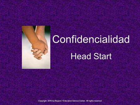 Confidencialidad Head Start Copyright 2010 by Region 7 Education Service Center. All rights reserved.