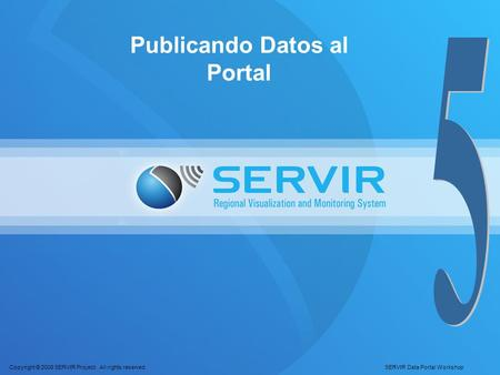 Copyright © 2008 SERVIR Project. All rights reserved. SERVIR Data Portal Workshop Publicando Datos al Portal.