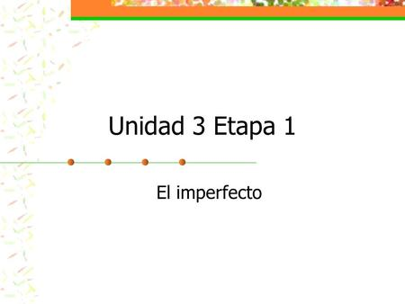 Unidad 3 Etapa 1 El imperfecto. Youve already learned to use the preterite tense to talk about completed actions in the past. Now youll review another.