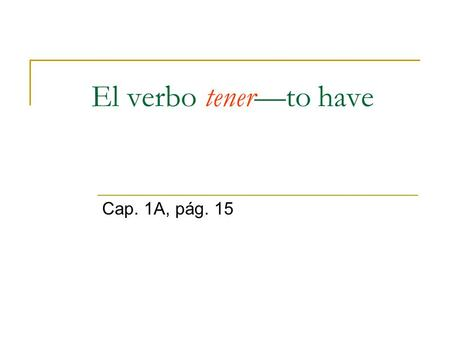 El verbo tenerto have Cap. 1A, pág. 15. Uses of tener: To indicate possession (people or things): To say ones age: With certain expressions: Tengo dos.