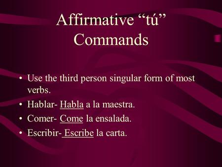 Affirmative tú Commands Use the third person singular form of most verbs. Hablar- Habla a la maestra. Comer- Come la ensalada. Escribir- Escribe la carta.