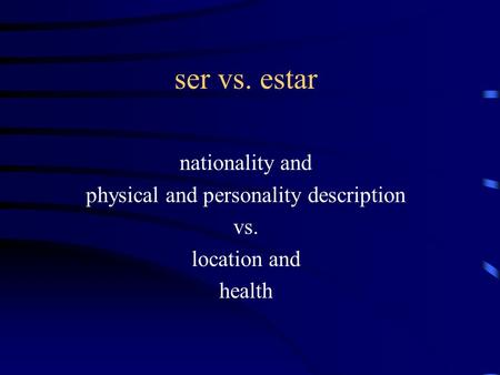 Ser vs. estar nationality and physical and personality description vs. location and health.