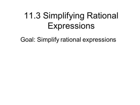 11.3 Simplifying Rational Expressions Goal: Simplify rational expressions.