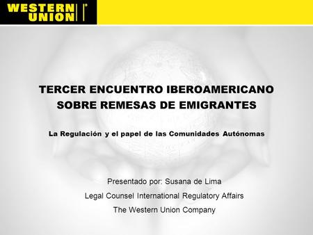 TERCER ENCUENTRO IBEROAMERICANO SOBRE REMESAS DE EMIGRANTES La Regulación y el papel de las Comunidades Autónomas Western Union is a global financial.