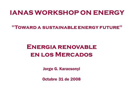 Energia renovable en los Mercados Jorge G. Karacsonyi Octubre 31 de 2008 IANAS WORKSHOP ON ENERGY Toward a sustainable energy future