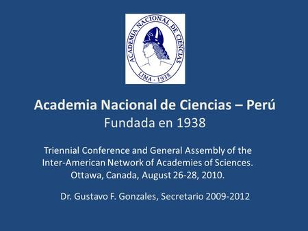 Academia Nacional de Ciencias – Perú Fundada en 1938 Triennial Conference and General Assembly of the Inter-American Network of Academies of Sciences.