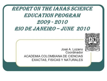 REPORT ON THE IANAS SCIENCE EDUCATION PROGRAM 2009 - 2010 RIO DE JANEIRO – JUNE 2010 José A. Lozano Coordinador ACADEMIA COLOMBIANA DE CIENCIAS EXACTAS,