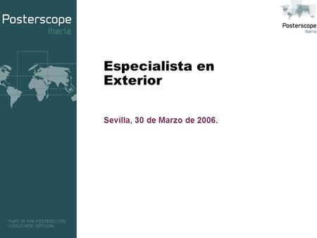 PART OF THE POSTERSCOPE WORLDWIDE NETWORK Especialista en Exterior Sevilla, 30 de Marzo de 2006.
