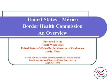 United States – México Border Health Commission An Overview Presented to the Health Work Table United States – México Border Governors Conference Austin,