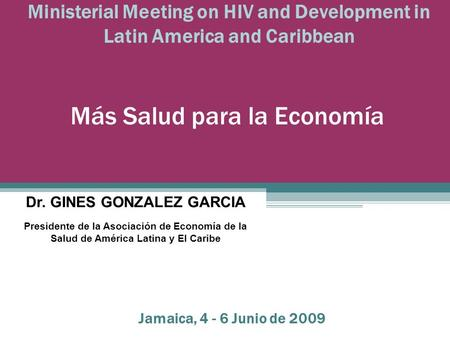 Ministerial Meeting on HIV and Development in Latin America and Caribbean Más Salud para la Economía Dr. GINES GONZALEZ GARCIA Presidente de la Asociación.