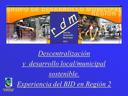 Banco Interamericano de Desarrollo Descentralización y desarrollo local/municipal sostenible. Experiencia del BID en Región 2 Red de Desarrollo Municipal.