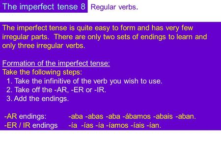 Regular verbs. The imperfect tense is quite easy to form and has very few irregular parts. There are only two sets of endings to learn and only three irregular.