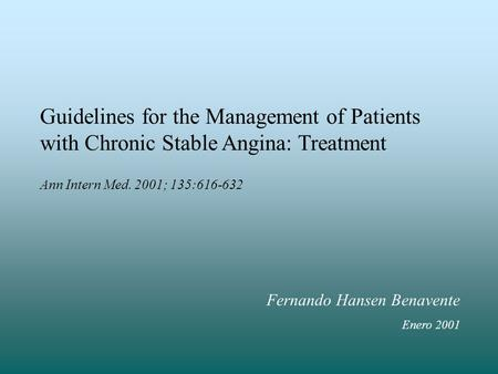 Guidelines for the Management of Patients with Chronic Stable Angina: Treatment Ann Intern Med. 2001; 135:616-632 Fernando Hansen Benavente Enero 2001.