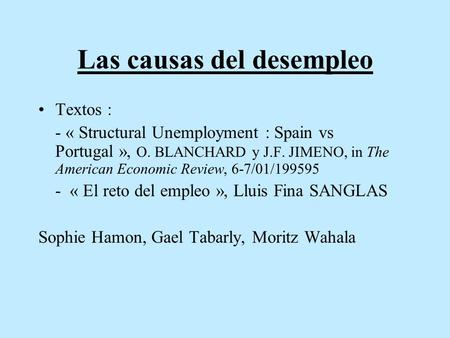 Las causas del desempleo Textos : - « Structural Unemployment : Spain vs Portugal », O. BLANCHARD y J.F. JIMENO, in The American Economic Review, 6-7/01/199595.