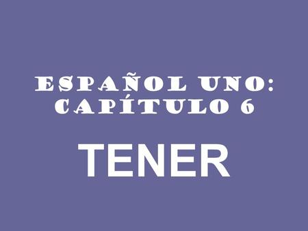 ESPAÑOL UNO: CAPÍTULO 6 TENER. INFORMACIÓN IMPORTANTE The verb tener (to have) is frequently used in Spanish. Most of the forms of the verb are irregular: