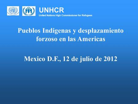 UNHCR United Nations High Commissioner for Refugees Pueblos Indigenas y desplazamiento forzoso en las Americas Mexico D.F., 12 de julio de 2012.