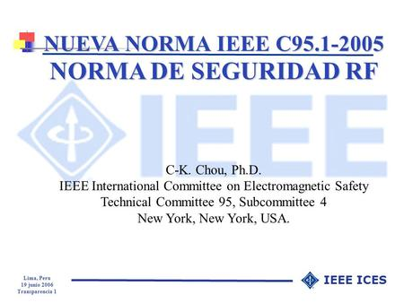 Lima, Peru 19 junio 2006 Transparencia 1 IEEE ICES NUEVA NORMA IEEE C95.1-2005 NORMA DE SEGURIDAD RF C-K. Chou, Ph.D. IEEE International Committee on Electromagnetic.