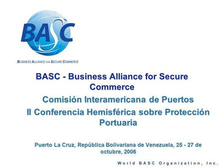 BASC - Business Alliance for Secure Commerce Comisión Interamericana de Puertos II Conferencia Hemisférica sobre Protección Portuaria Puerto La Cruz, República.