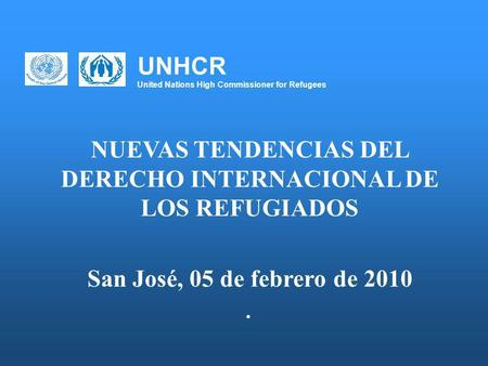 UNHCR United Nations High Commissioner for Refugees NUEVAS TENDENCIAS DEL DERECHO INTERNACIONAL DE LOS REFUGIADOS San José, 05 de febrero de 2010.