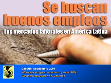 GOOD JOBS WANTED : Labor Markets in América Latina Inter-American Development Bank Cancún, Septiembre 2004 Informe de progreso económico y social 2004.