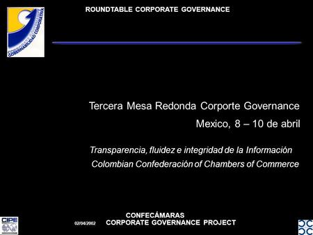 ROUNDTABLE CORPORATE GOVERNANCE CONFECÁMARAS 02/04/2002 CORPORATE GOVERNANCE PROJECT Mexico, 8 – 10 de abril Tercera Mesa Redonda Corporte Governance Transparencia,