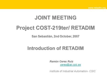 JOINT MEETING Project COST-219ter/ RETADIM San Sebastián, 2nd October, 2007 Introduction of RETADIM  Ramón Ceres Ruiz