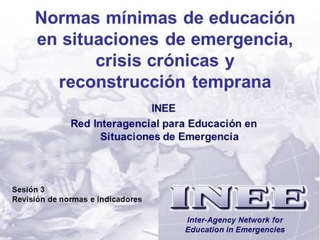 INEE/MSEE Sesión 3-1 Inter-Agency Network for Education in Emergencies Normas mínimas de educación en situaciones de emergencia, crisis crónicas y reconstrucción.
