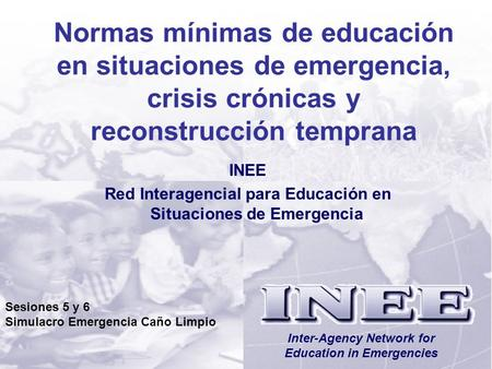INEE/MSEESesiones 5/6-1 Inter-Agency Network for Education in Emergencies Normas mínimas de educación en situaciones de emergencia, crisis crónicas y reconstrucción.