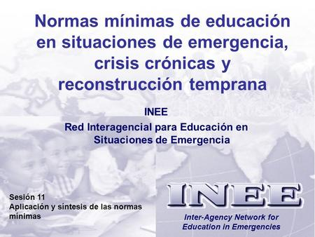 INEE/MSEESession 11-1 Inter-Agency Network for Education in Emergencies Normas mínimas de educación en situaciones de emergencia, crisis crónicas y reconstrucción.