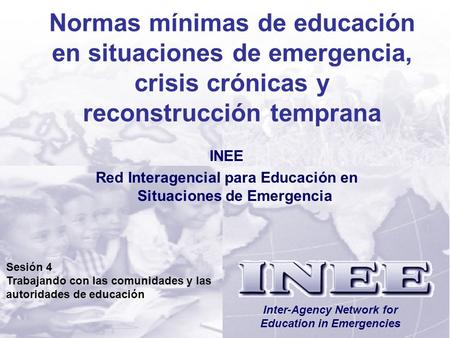 INEE/MSEESesión 4-1 Inter-Agency Network for Education in Emergencies Normas mínimas de educación en situaciones de emergencia, crisis crónicas y reconstrucción.