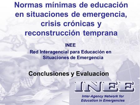 INEE/MSEESession 12-1 Conclusiones y Evaluacion Inter-Agency Network for Education in Emergencies Normas mínimas de educación en situaciones de emergencia,