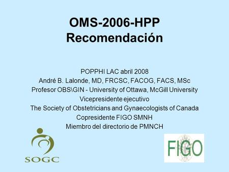 OMS-2006-HPP Recomendación POPPHI LAC abril 2008 André B. Lalonde, MD, FRCSC, FACOG, FACS, MSc Profesor OBS\GIN - University of Ottawa, McGill University.