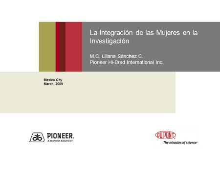 La Integración de las Mujeres en la Investigación M.C. Liliana Sánchez C. Pioneer Hi-Bred International Inc. Mexico City March, 2009.