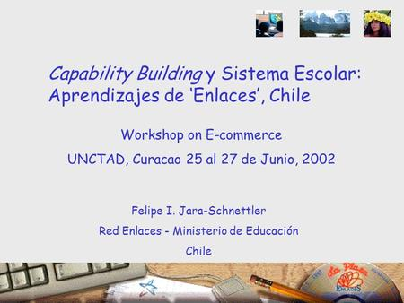 Workshop on E-commerce UNCTAD, Curacao 25 al 27 de Junio, 2002 Felipe I. Jara-Schnettler Red Enlaces - Ministerio de Educación Chile Capability Building.