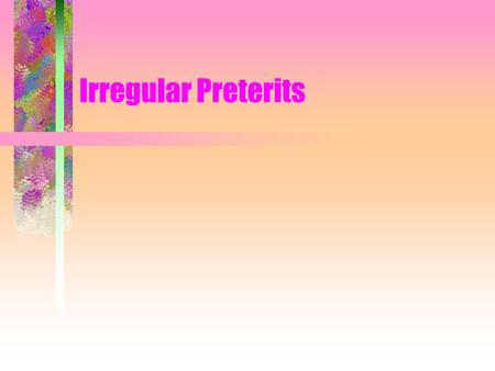 Irregular Preterits. Irregular preterits have irregular stems and irregular endings.