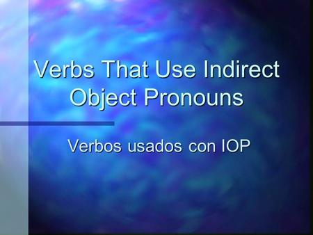 Verbs That Use Indirect Object Pronouns Verbos usados con IOP.